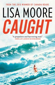 Caught by Lisa Moore. House of Anansi, 2013. $29.95. ISBN 9780887842450. Thanks to Anansi for a review copy of this work.